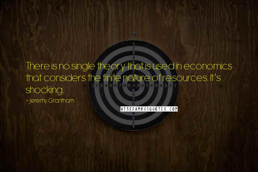Jeremy Grantham quotes: There is no single theory that is used in economics that considers the finite nature of resources. It's shocking.