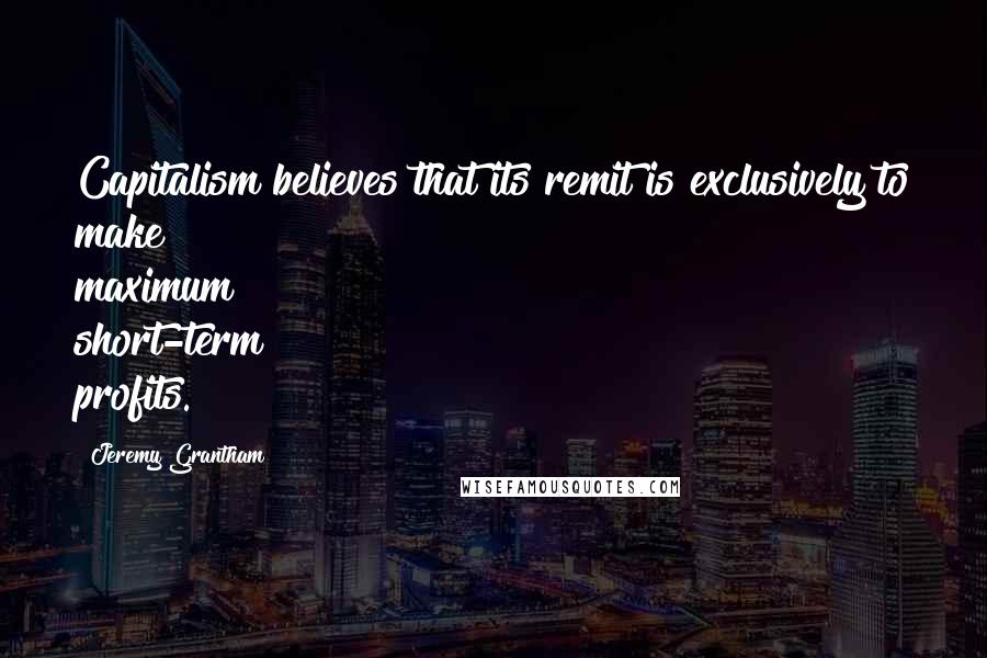 Jeremy Grantham quotes: Capitalism believes that its remit is exclusively to make maximum short-term profits.