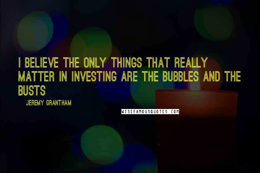 Jeremy Grantham quotes: I believe the only things that really matter in investing are the bubbles and the busts