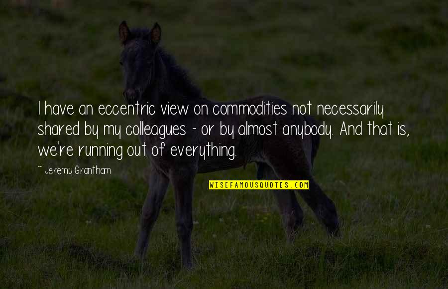 Jeremy Grantham Quotes By Jeremy Grantham: I have an eccentric view on commodities not