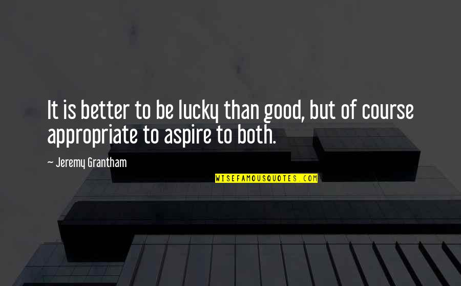 Jeremy Grantham Quotes By Jeremy Grantham: It is better to be lucky than good,