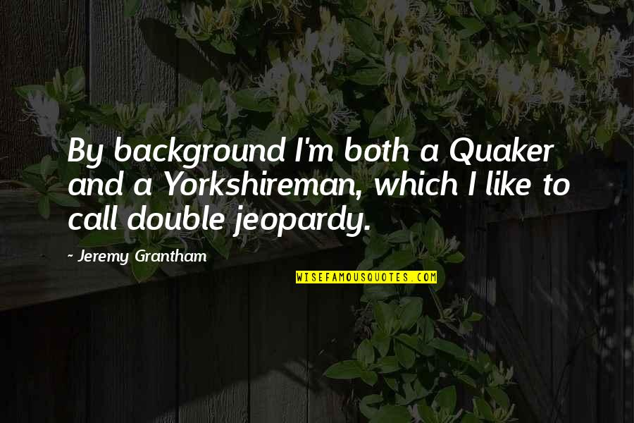Jeremy Grantham Quotes By Jeremy Grantham: By background I'm both a Quaker and a