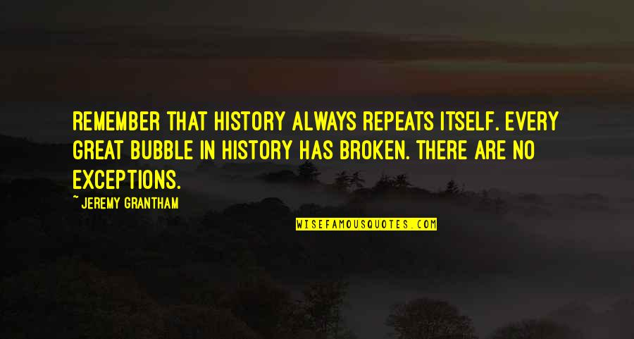Jeremy Grantham Quotes By Jeremy Grantham: Remember that history always repeats itself. Every great