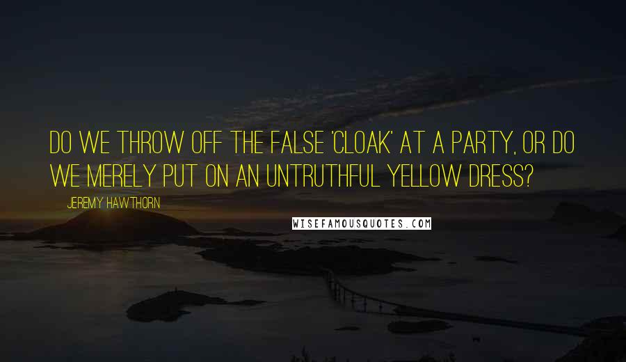 Jeremy Hawthorn quotes: Do we throw off the false 'cloak' at a party, or do we merely put on an untruthful yellow dress?