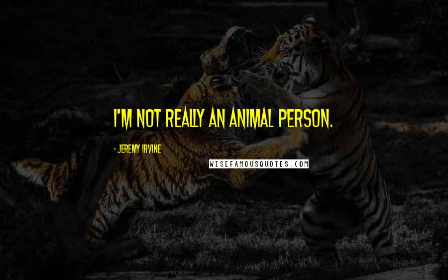 Jeremy Irvine quotes: I'm not really an animal person.