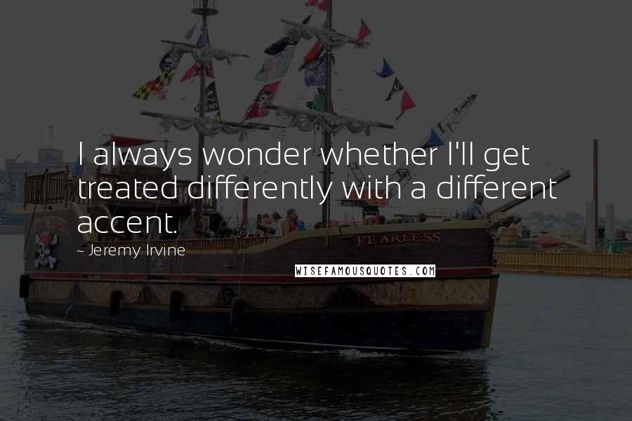Jeremy Irvine quotes: I always wonder whether I'll get treated differently with a different accent.