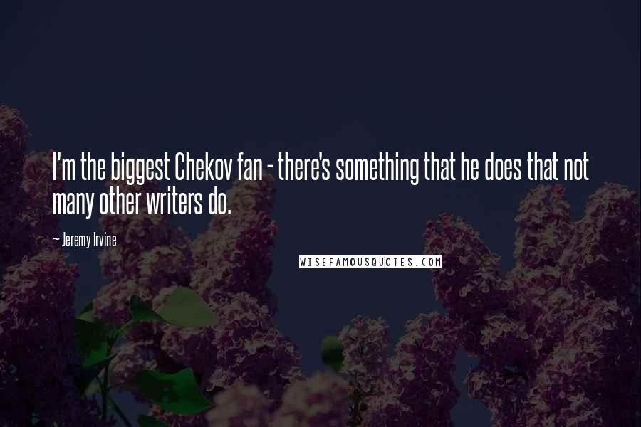 Jeremy Irvine quotes: I'm the biggest Chekov fan - there's something that he does that not many other writers do.