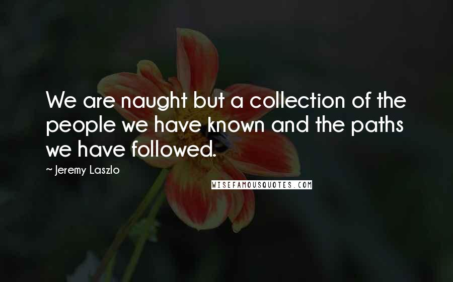 Jeremy Laszlo quotes: We are naught but a collection of the people we have known and the paths we have followed.