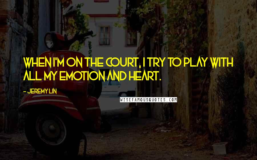 Jeremy Lin quotes: When I'm on the court, I try to play with all my emotion and heart.
