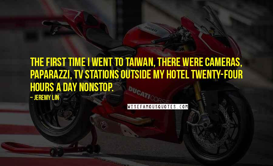 Jeremy Lin quotes: The first time I went to Taiwan, there were cameras, paparazzi, TV stations outside my hotel twenty-four hours a day nonstop.
