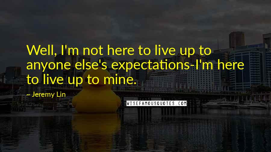 Jeremy Lin quotes: Well, I'm not here to live up to anyone else's expectations-I'm here to live up to mine.