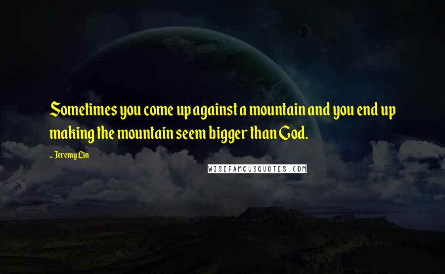 Jeremy Lin quotes: Sometimes you come up against a mountain and you end up making the mountain seem bigger than God.