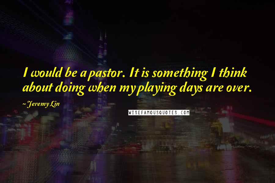 Jeremy Lin quotes: I would be a pastor. It is something I think about doing when my playing days are over.