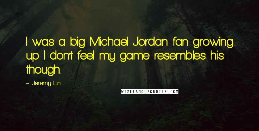 Jeremy Lin quotes: I was a big Michael Jordan fan growing up. I don't feel my game resembles his though.