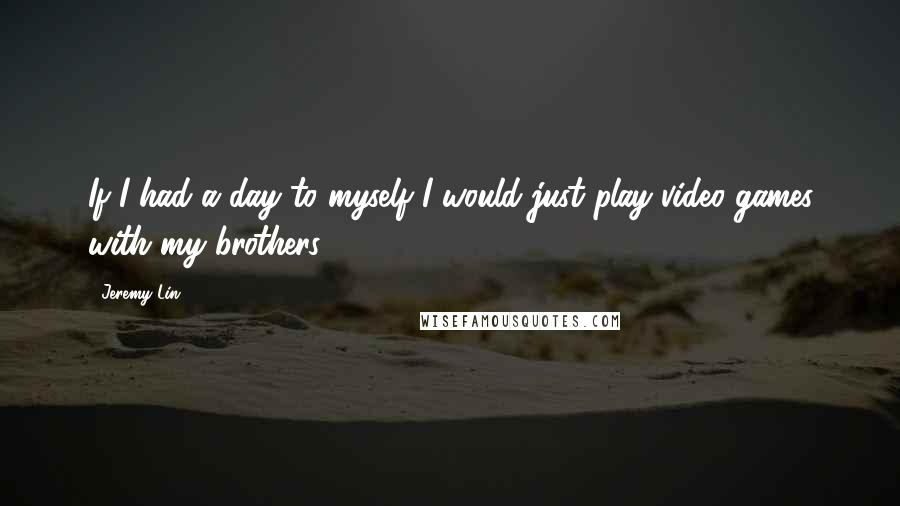 Jeremy Lin quotes: If I had a day to myself I would just play video games with my brothers.