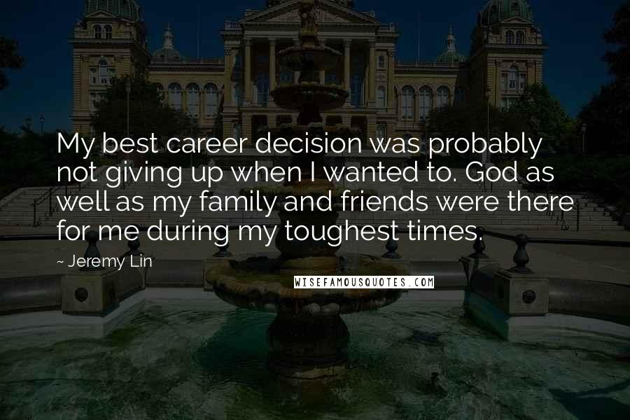 Jeremy Lin quotes: My best career decision was probably not giving up when I wanted to. God as well as my family and friends were there for me during my toughest times.