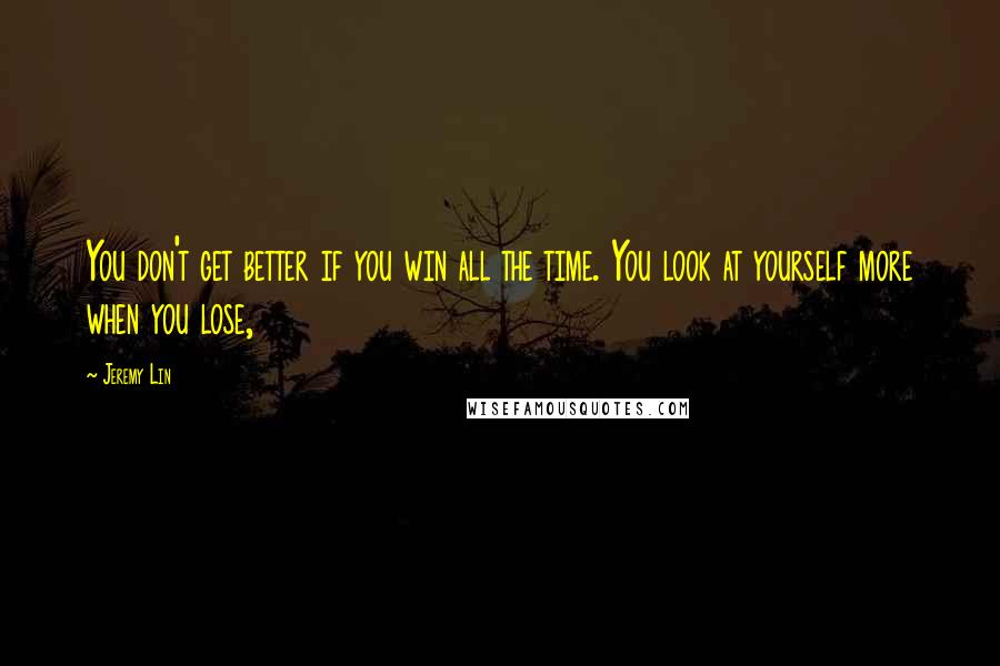 Jeremy Lin quotes: You don't get better if you win all the time. You look at yourself more when you lose,