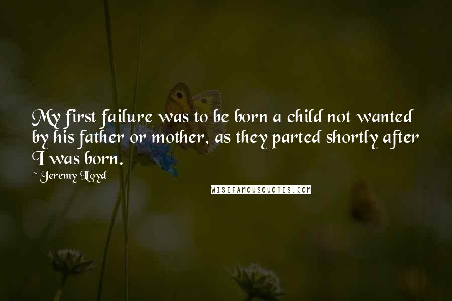 Jeremy Lloyd quotes: My first failure was to be born a child not wanted by his father or mother, as they parted shortly after I was born.
