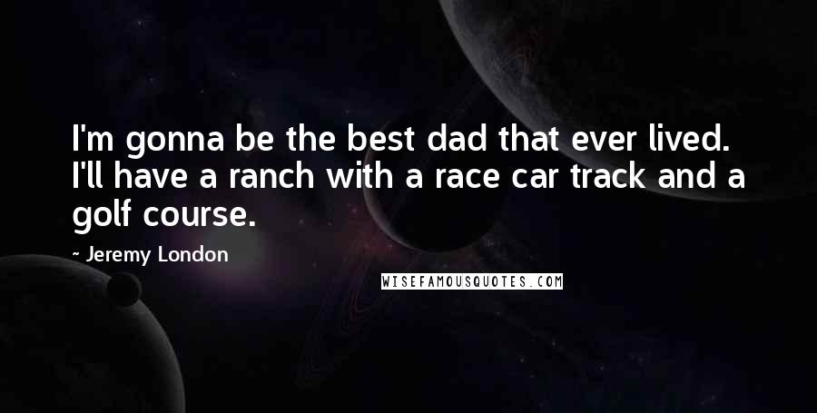 Jeremy London quotes: I'm gonna be the best dad that ever lived. I'll have a ranch with a race car track and a golf course.