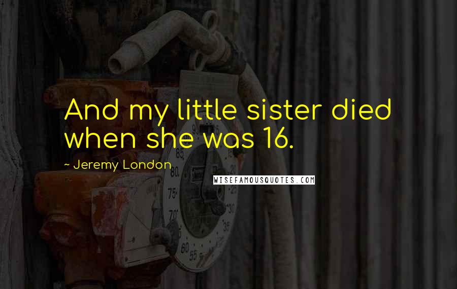 Jeremy London quotes: And my little sister died when she was 16.