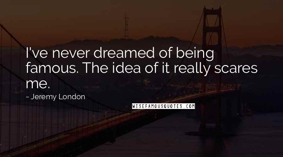 Jeremy London quotes: I've never dreamed of being famous. The idea of it really scares me.
