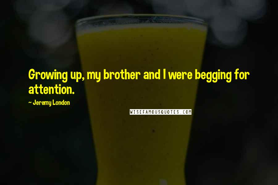 Jeremy London quotes: Growing up, my brother and I were begging for attention.