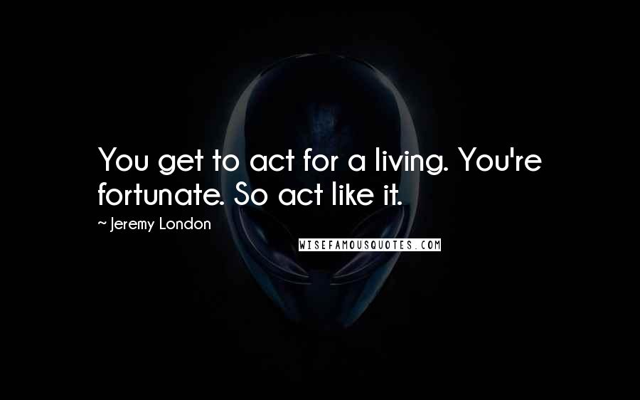 Jeremy London quotes: You get to act for a living. You're fortunate. So act like it.