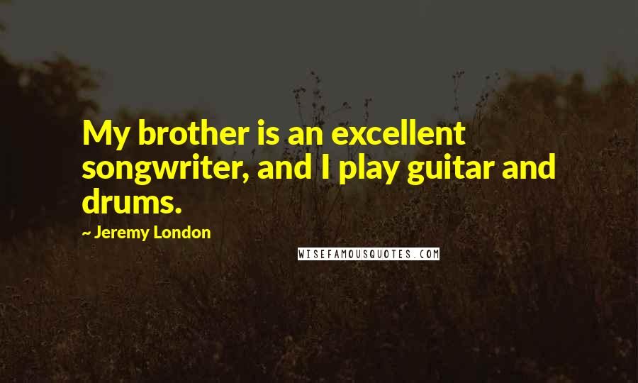 Jeremy London quotes: My brother is an excellent songwriter, and I play guitar and drums.