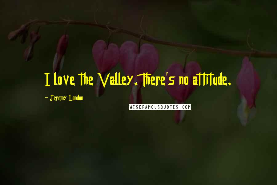 Jeremy London quotes: I love the Valley. There's no attitude.