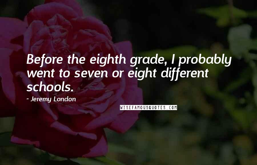 Jeremy London quotes: Before the eighth grade, I probably went to seven or eight different schools.