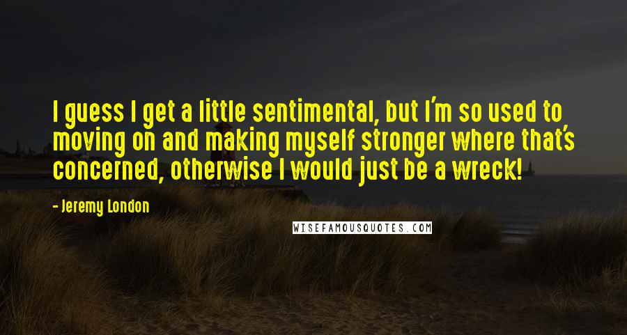 Jeremy London quotes: I guess I get a little sentimental, but I'm so used to moving on and making myself stronger where that's concerned, otherwise I would just be a wreck!