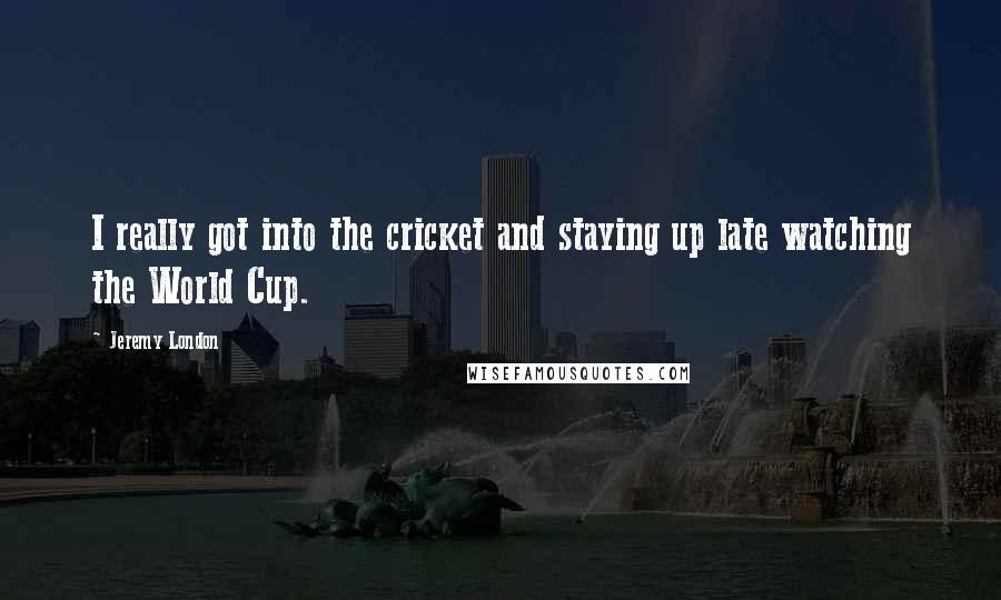 Jeremy London quotes: I really got into the cricket and staying up late watching the World Cup.
