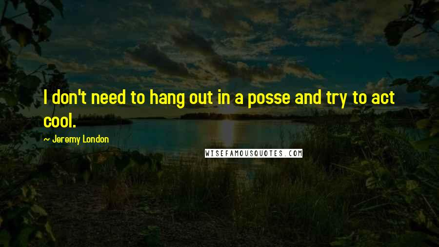 Jeremy London quotes: I don't need to hang out in a posse and try to act cool.