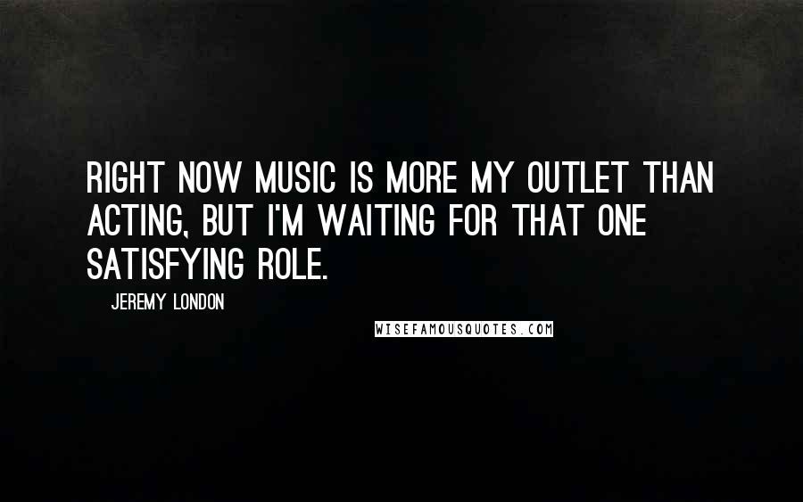 Jeremy London quotes: Right now music is more my outlet than acting, but I'm waiting for that one satisfying role.