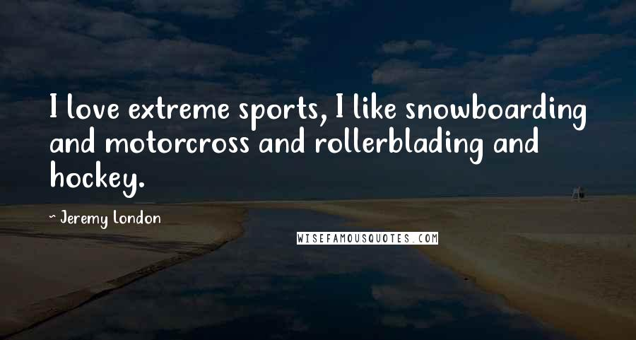 Jeremy London quotes: I love extreme sports, I like snowboarding and motorcross and rollerblading and hockey.