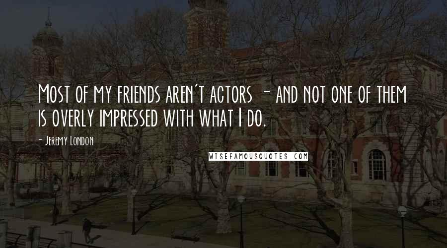 Jeremy London quotes: Most of my friends aren't actors - and not one of them is overly impressed with what I do.