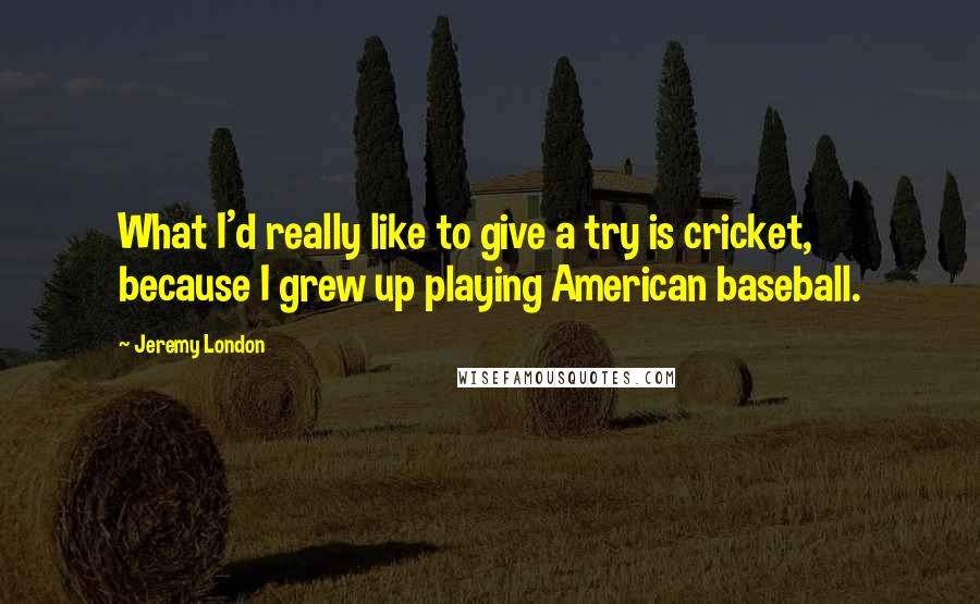 Jeremy London quotes: What I'd really like to give a try is cricket, because I grew up playing American baseball.