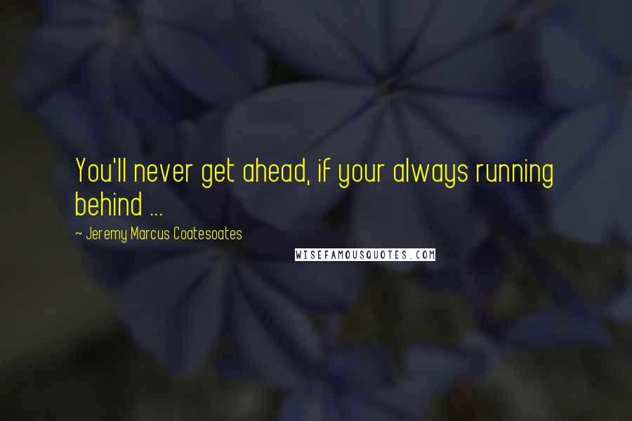 Jeremy Marcus Coatesoates quotes: You'll never get ahead, if your always running behind ...