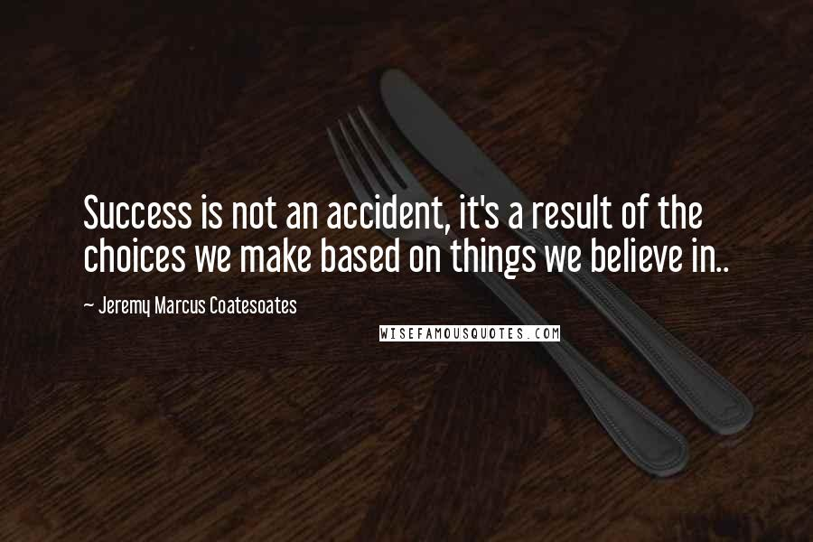 Jeremy Marcus Coatesoates quotes: Success is not an accident, it's a result of the choices we make based on things we believe in..