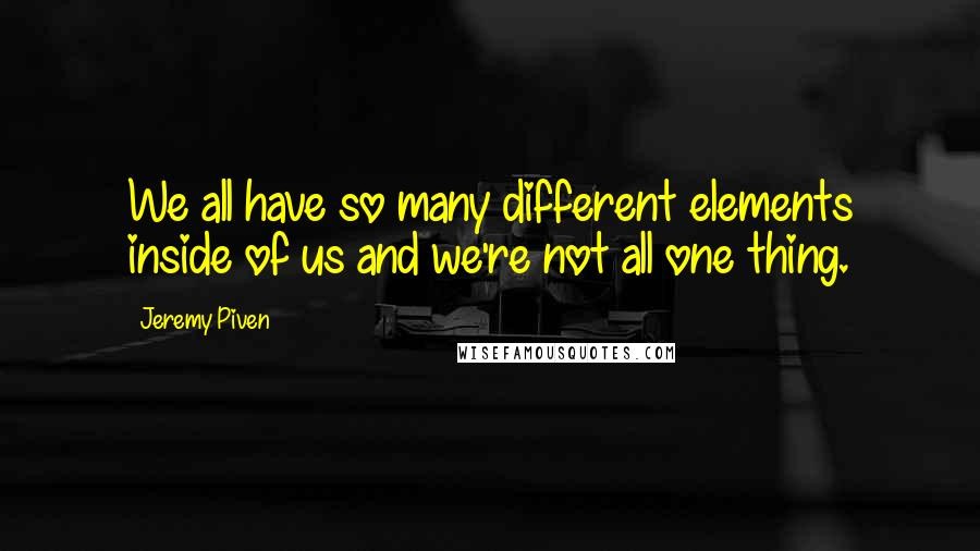 Jeremy Piven quotes: We all have so many different elements inside of us and we're not all one thing.