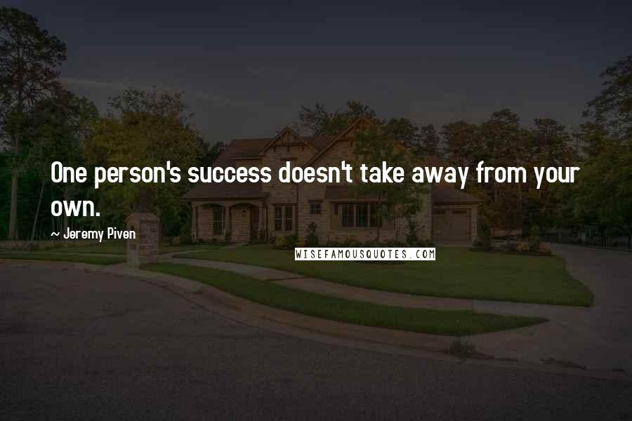 Jeremy Piven quotes: One person's success doesn't take away from your own.