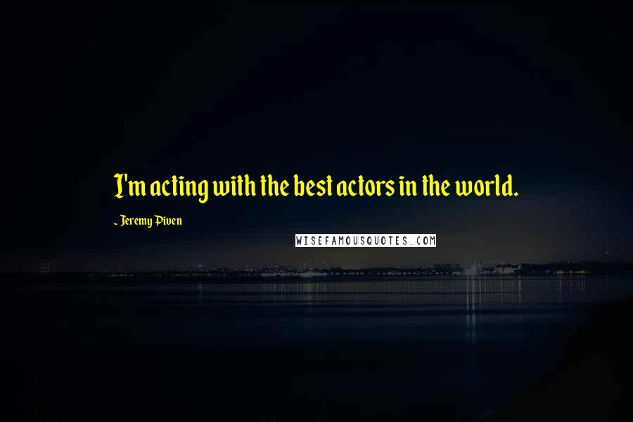Jeremy Piven quotes: I'm acting with the best actors in the world.