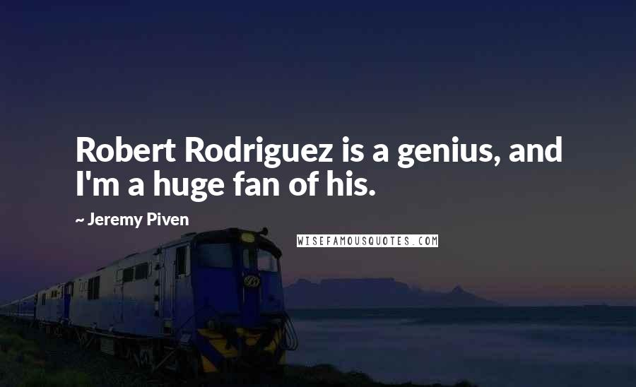 Jeremy Piven quotes: Robert Rodriguez is a genius, and I'm a huge fan of his.