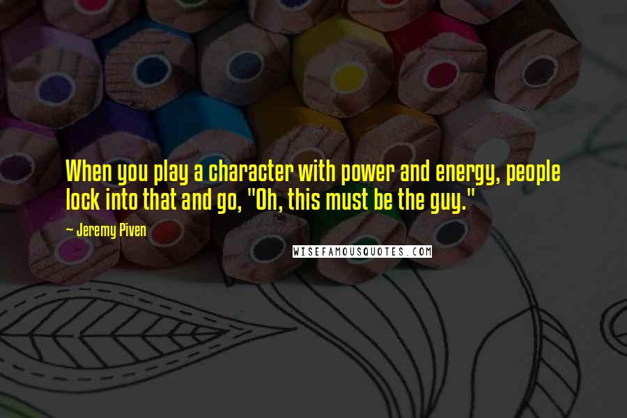 "Jeremy Piven quotes: When you play a character with power and energy, people lock into that and go, ""Oh, this must be the guy."""