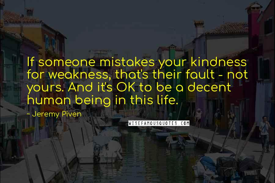 Jeremy Piven quotes: If someone mistakes your kindness for weakness, that's their fault - not yours. And it's OK to be a decent human being in this life.