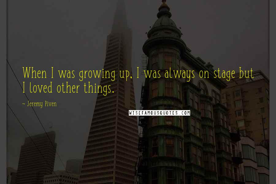 Jeremy Piven quotes: When I was growing up, I was always on stage but I loved other things.