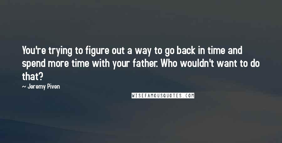 Jeremy Piven quotes: You're trying to figure out a way to go back in time and spend more time with your father. Who wouldn't want to do that?
