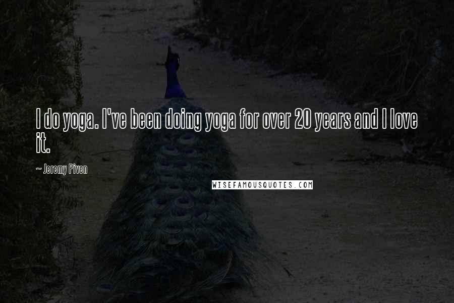 Jeremy Piven quotes: I do yoga. I've been doing yoga for over 20 years and I love it.