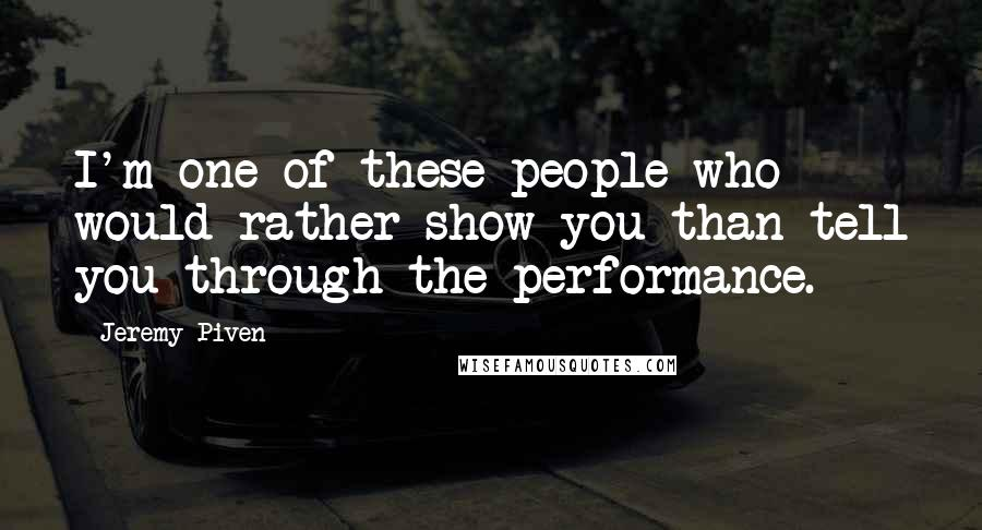 Jeremy Piven quotes: I'm one of these people who would rather show you than tell you through the performance.
