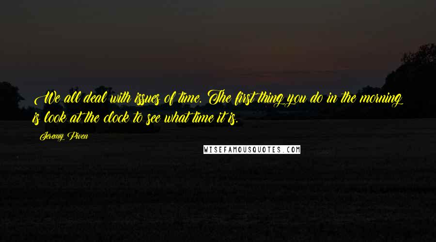 Jeremy Piven quotes: We all deal with issues of time. The first thing you do in the morning is look at the clock to see what time it is.